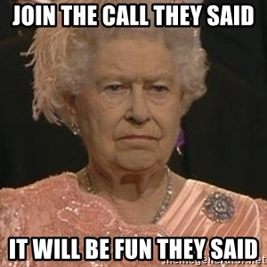 Queen Elizabeth Meme - Join the call they said It will be fun they said