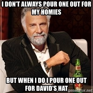 The Most Interesting Man In The World - I don't always pour one out for my homies But when I do I pour one out for david's Hat