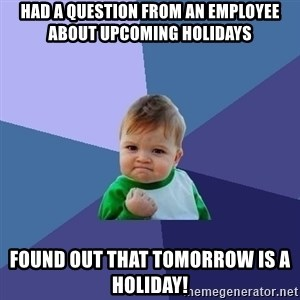 Success Kid - had a question from an employee about upcoming holidays found out that tomorrow is a holiday!