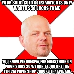 Pawn Stars - Your solid gold Rolex watch is only worth $50 buck$ to me You know we overpay for everything on Pawn stars so we don't look like the typical pawn shop crooks that we are