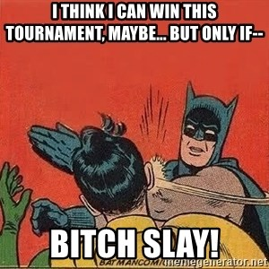 batman slap robin - I think I can win this tournament, maybe... But only if-- BITCH SLAY!