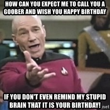 Captain Picard - How can you expect me to call you a goober and wish you happy birthday If you don't even remind my stupid brain that it is your birthday!