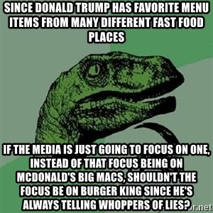 Philosoraptor - since donald trump has favorite menu items from many different fast food places  if the media is just going to focus on one, instead of that focus being on McDonald's Big Macs, shouldn't the focus be on Burger King since he's always telling whoppers of lies?