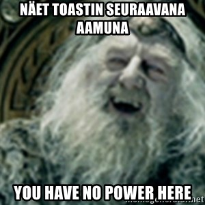 you have no power here - näet toastin seuraavana aamuna you have no power here