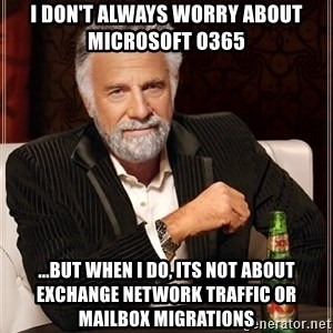 The Most Interesting Man In The World - I don't always worry about microsoft O365 ...but when I do, its not about exchange network traffic or mailbox migrations