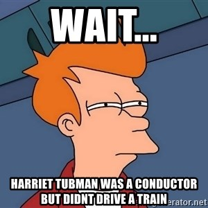 Futurama Fry - wait... harriet tubman was a conductor but didnt drive a train