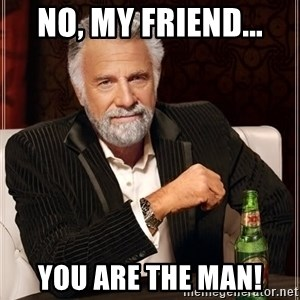 The Most Interesting Man In The World - No, my friend... YOU are the man!