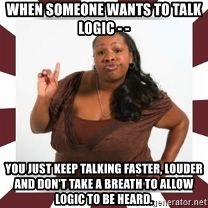 Sassy Black Woman - When someone wants to talk logic - - You just keep talking faster, louder and don't take a breath to allow logic to be heard.