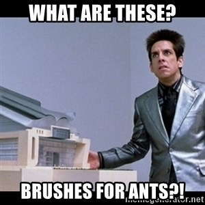 Zoolander for Ants - What are these? Brushes for ants?!