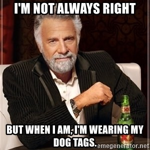 The Most Interesting Man In The World - I'm not always right But when I am, I'm wearing my dog tags.