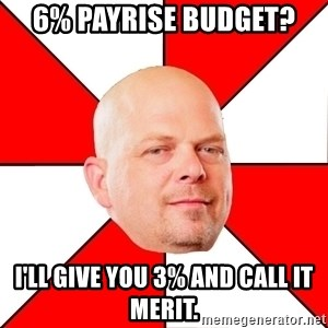 Pawn Stars - 6% payrise budget?  i'll give you 3% and call it merit.