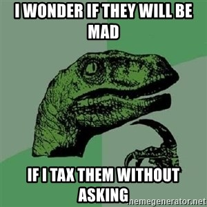 Philosoraptor - I wonder if they will be mad  if I tax them without asking