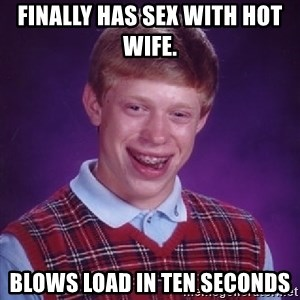 Bad Luck Brian - Finally has sex with hot wife.  Blows load in ten seconds