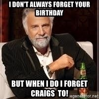 I don't always guy meme - I don't always forget your birthday but when I do I forget Craigs  to!