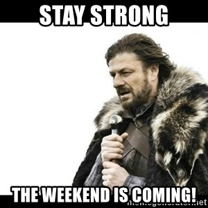 Winter is Coming - stay strong the weekend is coming!