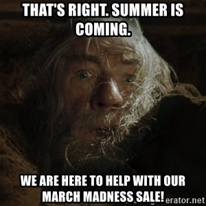 gandalf run you fools closeup - that's right. summer is coming. we are here to help with our march madness sale!