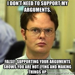 False Dwight - I don't need to support my arguments. false!  supporting your arguments shows you are not lying and making things up.