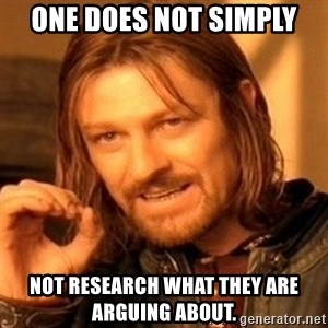 One Does Not Simply - One does not simply not research what they are arguing about.