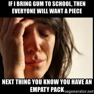 First World Problems - IF I BRING GUM TO SCHOOL, THEN EVERYONE WILL WANT A PIECE NEXT THING YOU KNOW YOU HAVE AN EMPATY PACK