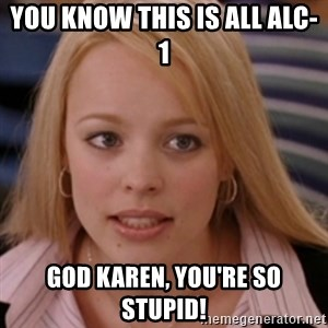 mean girls - you know this is all alc-1 god karen, you're so stupid!