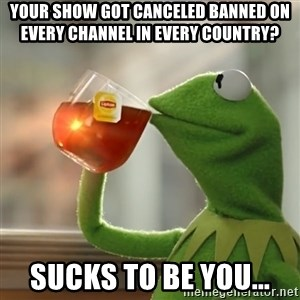 Kermit The Frog Drinking Tea - your show got canceled banned on every channel in every country? sucks to be you...