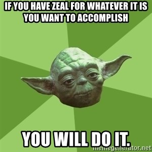 Advice Yoda Gives - If you have zeal for whatever it is you want to accomplish You will do it.
