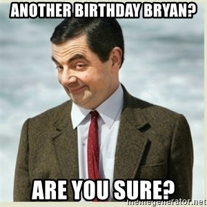 MR bean - ANOTHER BIRTHDAY BRYAN? ARE YOU SURE?