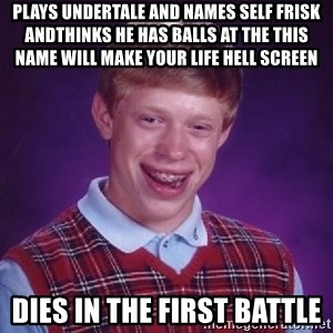Bad Luck Brian - plays undertale and names self frisk andthinks he has balls at the this name will make your life hell screen dies in the first battle