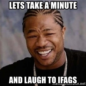 Yo Dawg - Lets take a minute And laugh to ifags