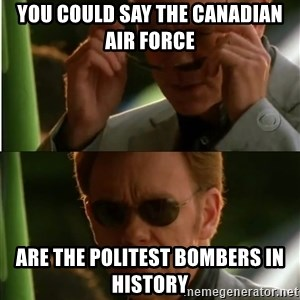 Csi - you could say the Canadian Air Force  are the politest bombers in history