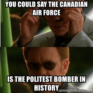 Csi - you could say the canadian air force is the politest bomber in history