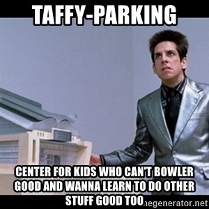 Zoolander for Ants - Taffy-Parking  Center For Kids Who Can't Bowler Good And Wanna Learn To Do Other Stuff Good Too