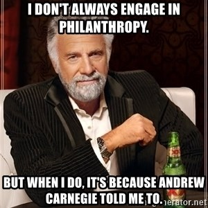 The Most Interesting Man In The World - I don't always engage in philanthropy. But when i do, it's because Andrew carnegie told me to.