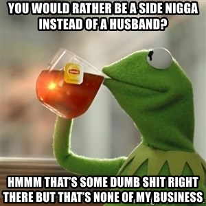 Kermit The Frog Drinking Tea - You would rather be a side nigga instead of a husband? Hmmm that's some dumb shit right there but that's none of my business