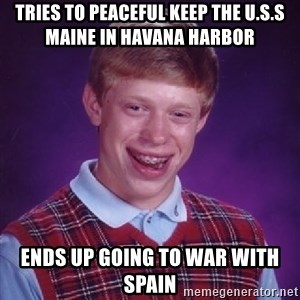 Bad Luck Brian - tries to peaceful keep the U.s.s maine in Havana Harbor ends up going to war with spain