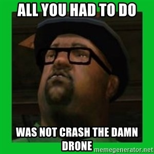 Big Smoke - All you had to do was not crash the damn drone
