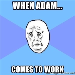 Okay Guy - when Adam... comes to work