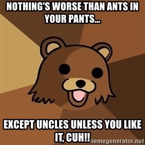 Pedobear - nothing's worse than ants in your pants... except uncles unless you like it, cuh!!