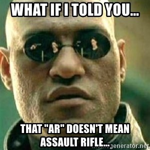 "What If I Told You - What if I told you... that ""AR"" doesn't mean Assault Rifle..."