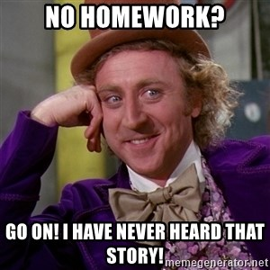Willy Wonka - No homework? Go on! I have never heard that story!