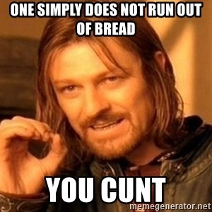 One Does Not Simply - One simply does not run out of bread You CUNT