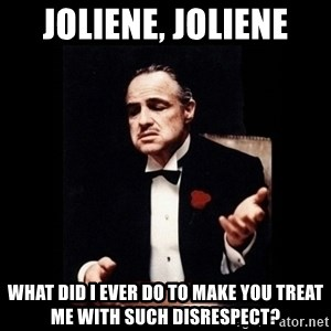 The Godfather - Joliene, Joliene What did I ever do to make you treat me with such disrespect?
