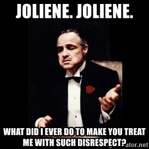 The Godfather - Joliene. Joliene.  What did I ever do to make you treat me with such disrespect?