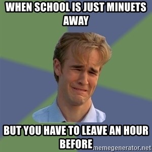 Sad Face Guy - WHEN SCHOOL IS JUST MINUETS AWAY  BUT YOU HAVE TO LEAVE AN HOUR BEFORE