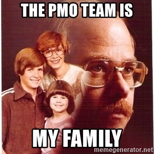 Vengeance Dad - THE PMO TEAM IS MY FAMILY