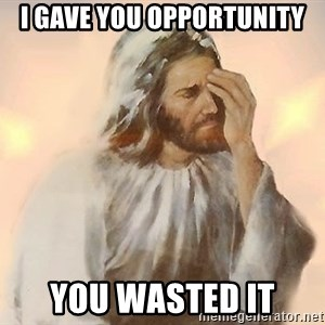 Facepalm Jesus - I gave you opportunity You wasted it