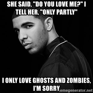 "Drake quotes - She said, ""Do you love me?"" I tell her, ""Only partly"" I only love Ghosts and Zombies, I'm sorry"