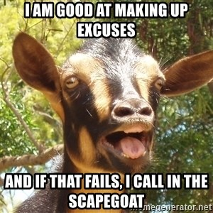 Illogical Goat - I am good at making up excuses And if that fails, I call in the scapegoat