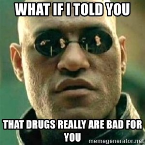 what if i told you matri - what if i told you that drugs really are bad for you