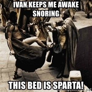 sparta kick - Ivan Keeps Me Awake Snoring  This Bed is Sparta!